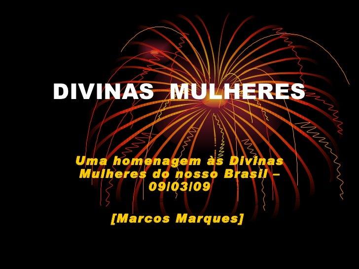 DIVINAS  MULHERES Uma homenagem às Divinas Mulheres do nosso Brasil – 09/03/09 [Marcos Marques]