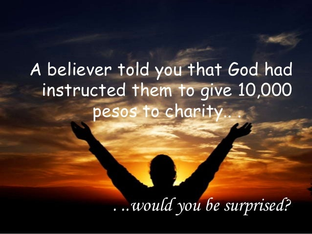 . ..would you be surprised? A believer told you that God had instructed them to give 10,000 pesos to charity.. .