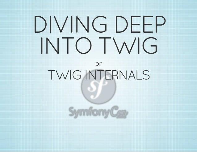 DIVING DEEP INTO TWIG or  TWIG INTERNALS