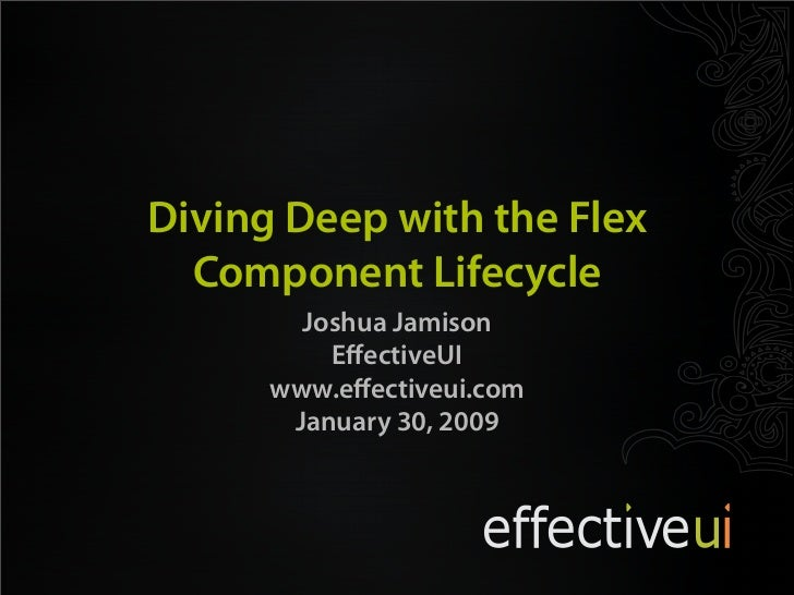 Diving Deep with the Flex  Component Lifecycle        Joshua Jamison          EffectiveUI      www.effectiveui.com       Jan...
