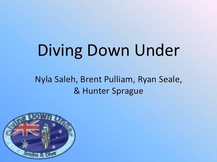 Diving Down Under<br />NylaSaleh, Brent Pulliam, Ryan Seale, & Hunter Sprague <br />Diving Down Under<br />Scuba & Dive<br />