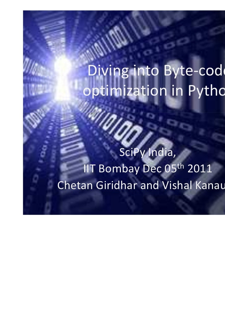 Diving into Byte-code    optimization in Python            SciPy India,    IIT Bombay Dec 05th 2011Chetan Giridhar and Vis...