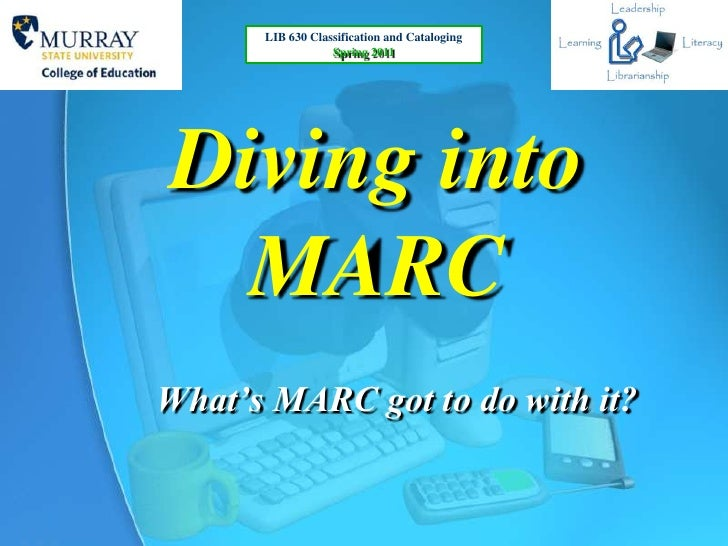 LIB 630 Classification and Cataloging                  Spring 2011Diving into  MARCWhat's MARC got to do with it?