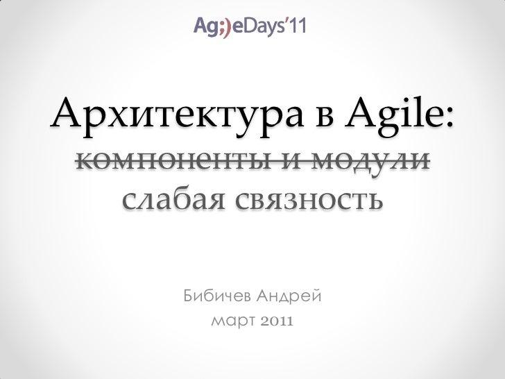 Архитектура в Agile: компоненты и модули   слабая связность      Бибичев Андрей         март 2011