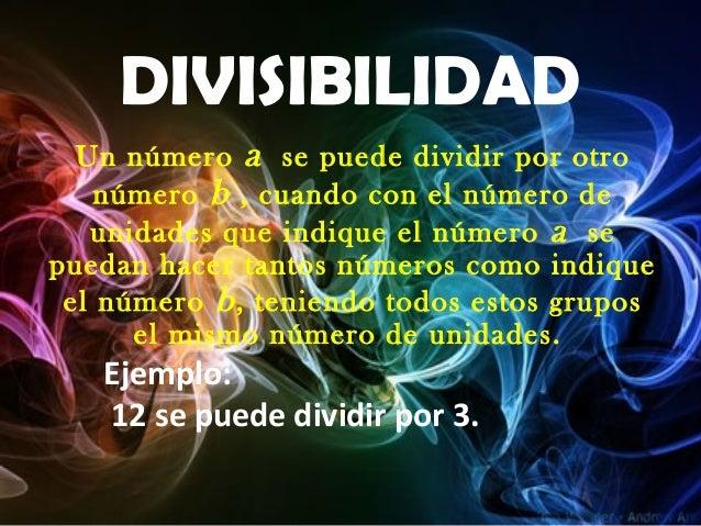 DIVISIBILIDAD Un número a se puede dividir por otro número b , cuando con el número de unidades que indique el número a se...