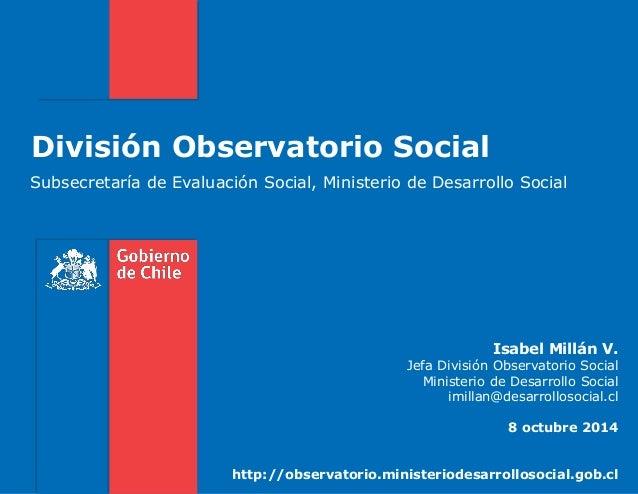 División Observatorio Social Subsecretaría de Evaluación Social, Ministerio de Desarrollo Social Isabel Millán V. Jefa Div...