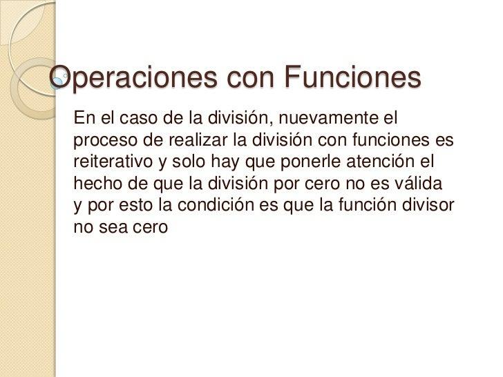 Operaciones con Funciones En el caso de la división, nuevamente el proceso de realizar la división con funciones es reiter...