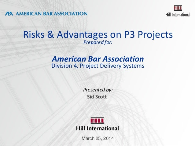Risks & Advantages on P3 Projects Prepared for: American Bar Association Division 4, Project Delivery Systems Presented by...