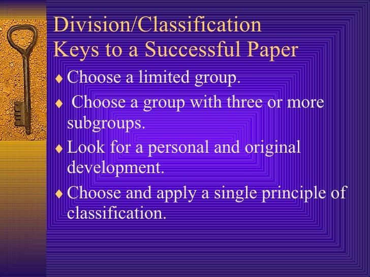 Division/Classification  Keys to a Successful Paper <ul><li>Choose a limited group.   </li></ul><ul><li>Choose a group wit...
