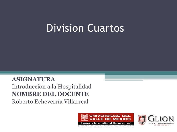 Division Cuartos ASIGNATURA   Introducción a la Hospitalidad NOMBRE DEL DOCENTE   Roberto Echeverría Villarreal