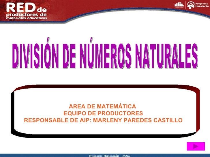 DIVISIÓN DE NÚMEROS NATURALES AREA DE MATEMÁTICA  EQUIPO DE PRODUCTORES RESPONSABLE DE AIP: MARLENY PAREDES CASTILLO