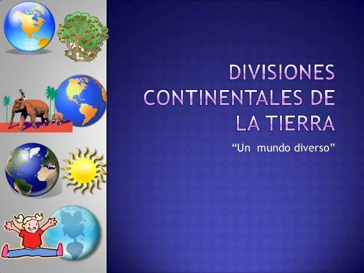 """DIVISIONES CONTINENTALES DE LA TIERRA<br />""""Un  mundo diverso""""<br />"""