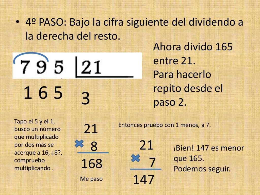 • 4º PASO: Bajo la cifra siguiente del dividendo a la derecha del resto. Ahora divido 165 entre 21. Para hacerlo repito de...
