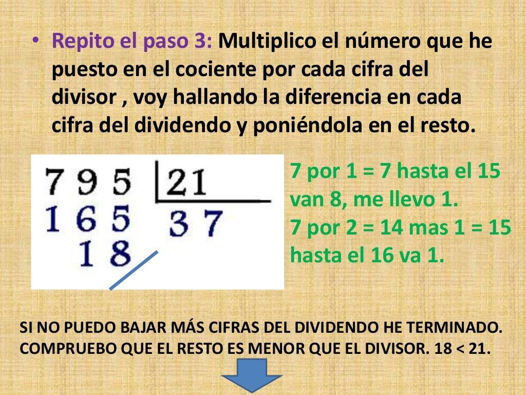 • Repito el paso 3: Multiplico el número que he puesto en el cociente por cada cifra del divisor , voy hallando la diferen...