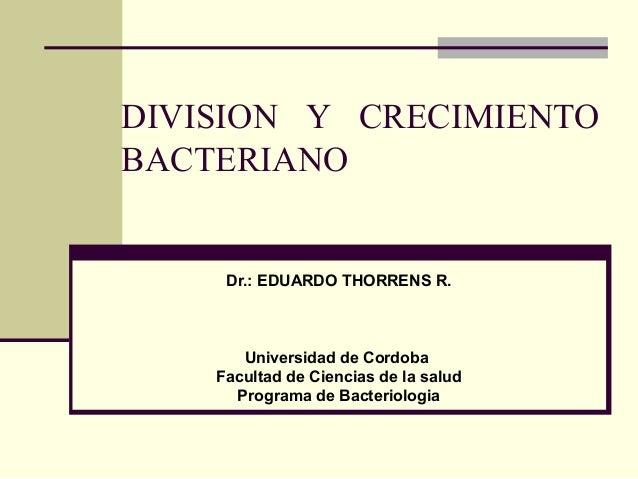 DIVISION Y CRECIMIENTO BACTERIANO  Dr.: EDUARDO THORRENS R.  Universidad de Cordoba Facultad de Ciencias de la salud Progr...