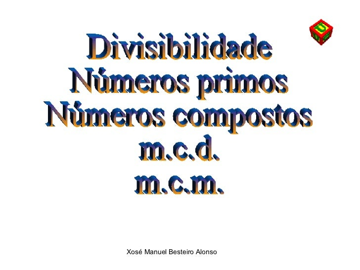 Divisibilidade Números primos Números compostos m.c.d.  m.c.m.