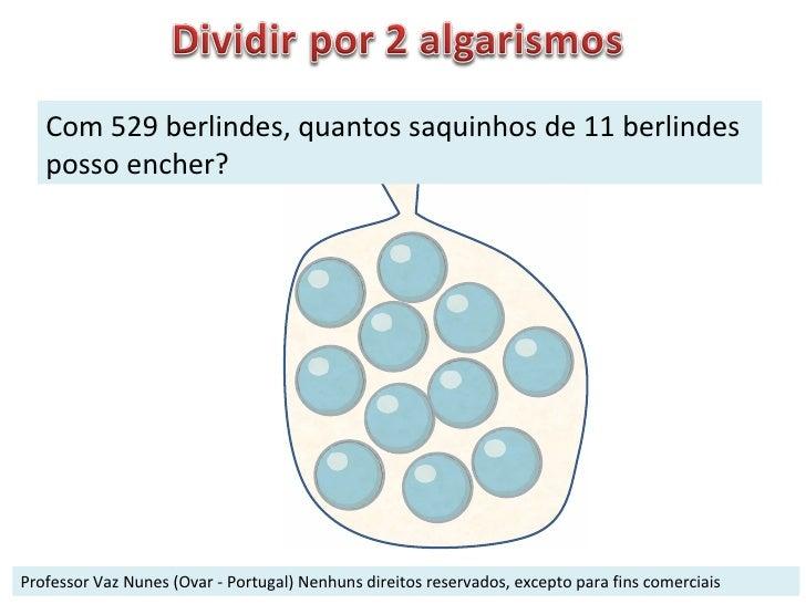 Professor Vaz Nunes (Ovar - Portugal) Nenhuns direitos reservados, excepto para fins comerciais Com 529 berlindes, quantos...