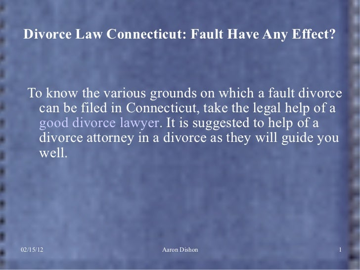 Divorce Law Connecticut: Fault Have Any Effect? <ul><li>To know the various grounds on which a fault divorce can be filed ...