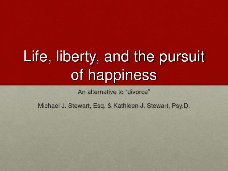 """Life, liberty, and the pursuit of happiness<br />An alternative to """"divorce"""" <br />Michael J. Stewart, Esq. & Kathleen J. ..."""