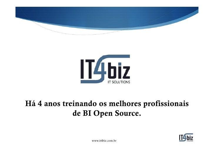 Há 4 anos treinando os melhores profissionais             de BI Open Source.                  www.it4biz.com.br