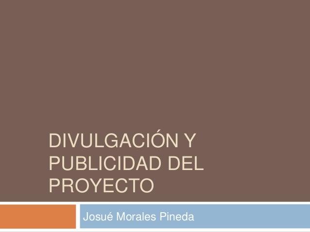 DIVULGACIÓN Y PUBLICIDAD DEL PROYECTO Josué Morales Pineda