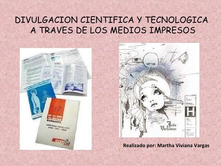DIVULGACION CIENTIFICA Y TECNOLOGICA A TRAVES DE LOS MEDIOS IMPRESOS Realizado por: Martha Viviana Vargas
