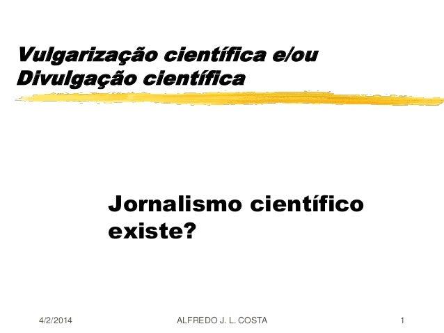 Vulgarização científica e/ou Divulgação científica Jornalismo científico existe? 4/2/2014 ALFREDO J. L. COSTA 1