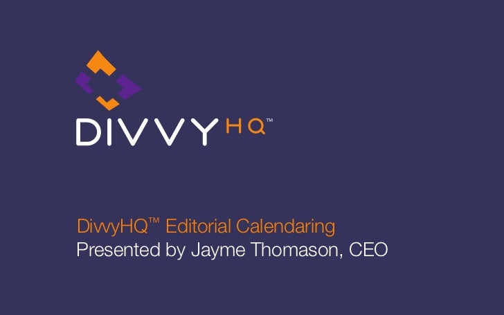 DivvyHQ™  Editorial CalendaringPresented by Jayme Thomason, CEO