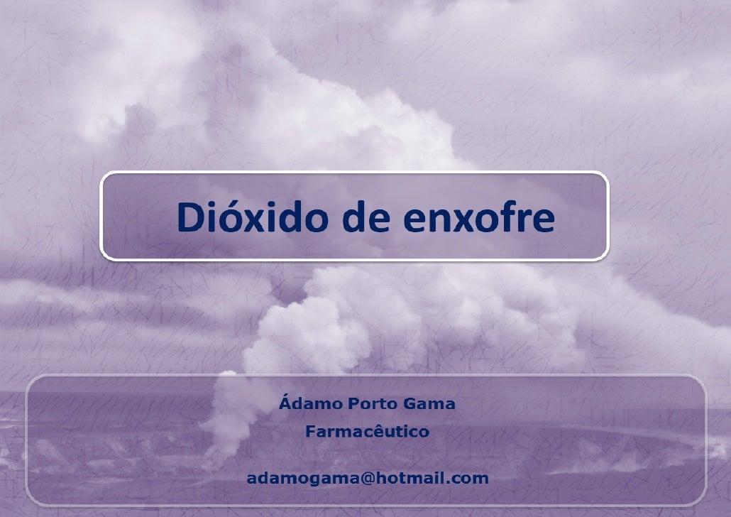 Dióxido de enxofrePropriedades•   É um gás incolor, denso, tóxico, não-inflamável, com um odor sufocante e sabor    ácido,...