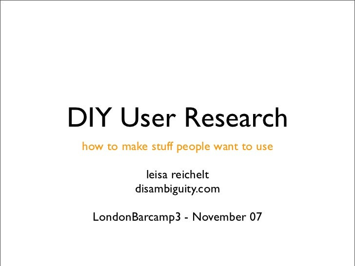 DIY User Research  how to make stuff people want to use              leisa reichelt           disambiguity.com     LondonB...