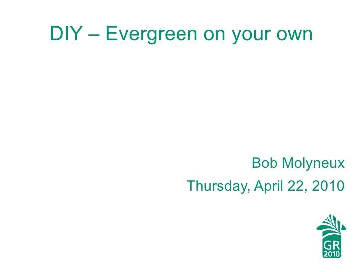 <ul>DIY – Evergreen on your own </ul><ul>Bob Molyneux Thursday, April 22, 2010 </ul>