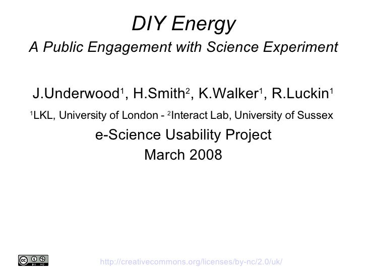 DIY Energy A Public Engagement with Science Experiment J.Underwood 1 , H.Smith 2 , K.Walker 1 , R.Luckin 1 1 LKL, Universi...