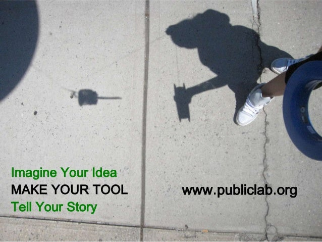 Imagine Your Idea MAKE YOUR TOOL Tell Your Story www.publiclab.org