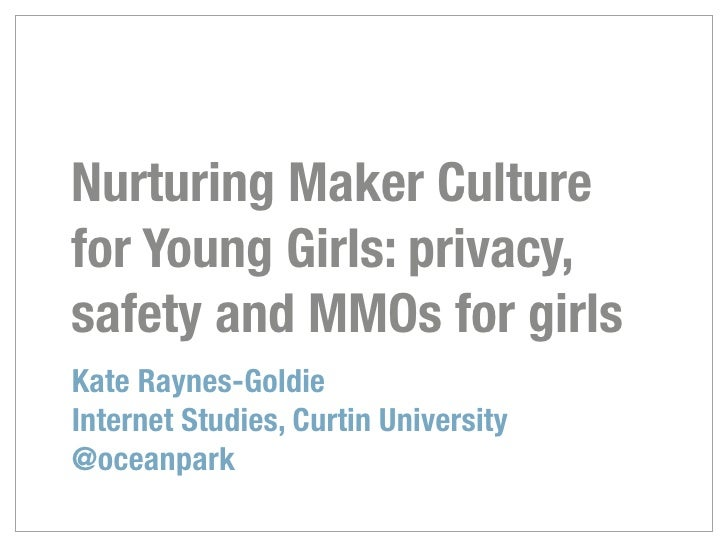 Nurturing Maker Culturefor Young Girls: privacy,safety and MMOs for girlsKate Raynes-GoldieInternet Studies, Curtin Univer...