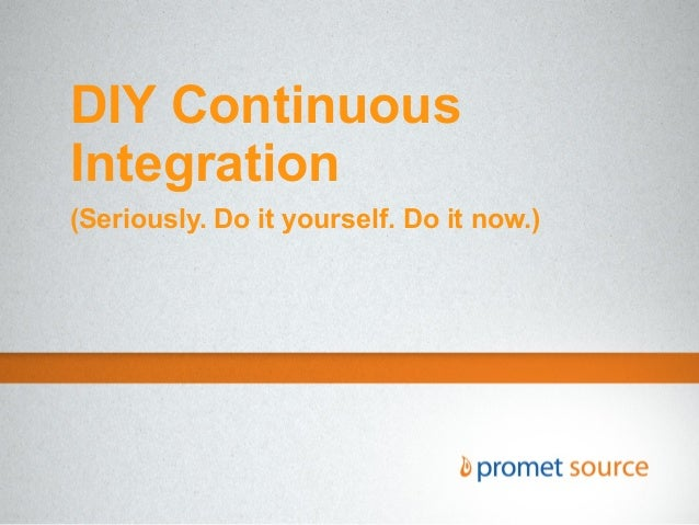 DIY Continuous Integration (Seriously. Do it yourself. Do it now.)