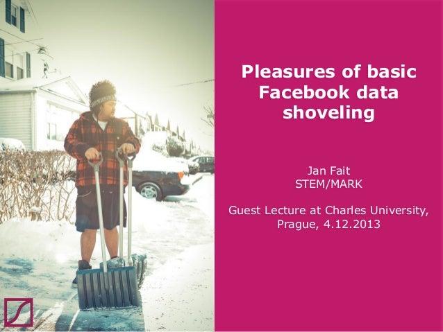 Pleasures of basic Facebook data shoveling Jan Fait STEM/MARK  Guest Lecture at Charles University, Prague, 4.12.2013