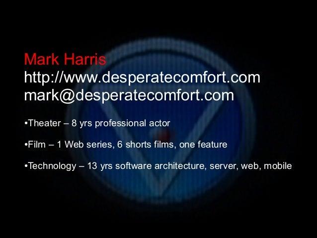 Mark Harrishttp://www.desperatecomfort.commark@desperatecomfort.com●   Theater – 8 yrs professional actor●   Film – 1 Web ...