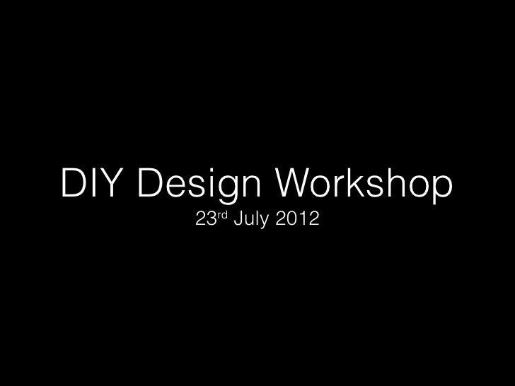 DIY Design Workshop      23rd July 2012