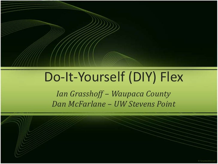Do-It-Yourself (DIY) Flex<br />Ian Grasshoff – Waupaca County<br />Dan McFarlane – UW Stevens Point<br />