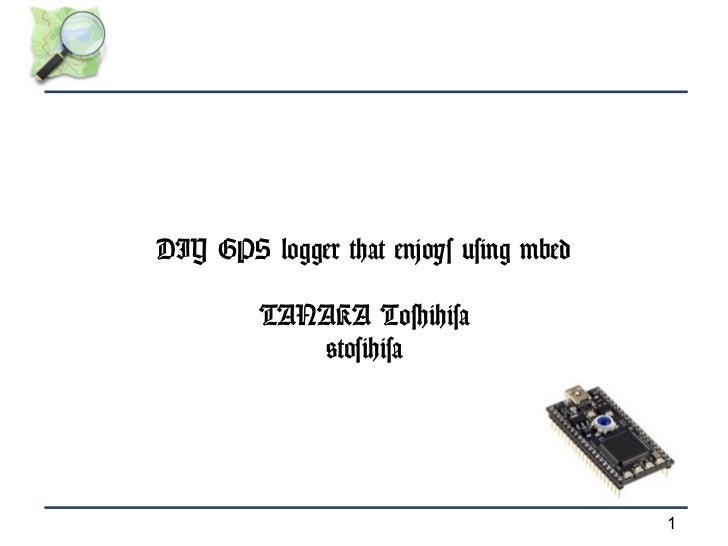 DIY GPS logger that enjoys using mbed         TANAKA Toshihisa            @tosihisa                                        1