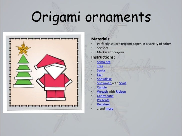 Origami ornaments        Materials:        •   Perfectly square origami paper, in a variety of colors        •   Scissors ...