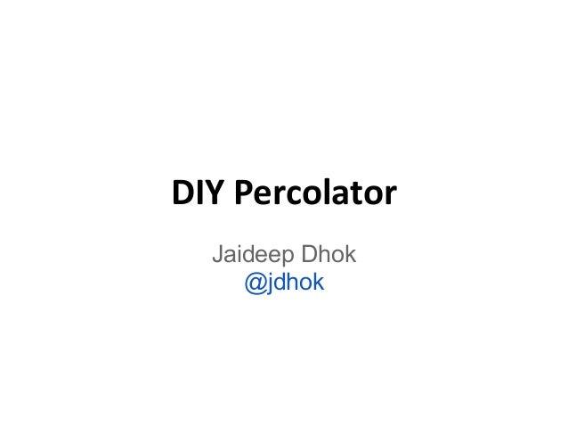 DIY Percolator Jaideep Dhok @jdhok