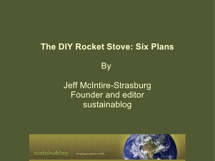 The DIY Rocket Stove: Six Plans              By     Jeff McIntire-Strasburg       Founder and editor          sustainablog