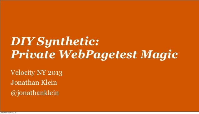DIY Synthetic: Private WebPagetest Magic Velocity NY 2013 Jonathan Klein @jonathanklein Wednesday, October 16, 13