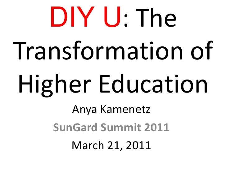 DIY U: The Transformation of Higher Education<br />Anya Kamenetz<br />SunGard Summit 2011<br />March 21, 2011 <br />