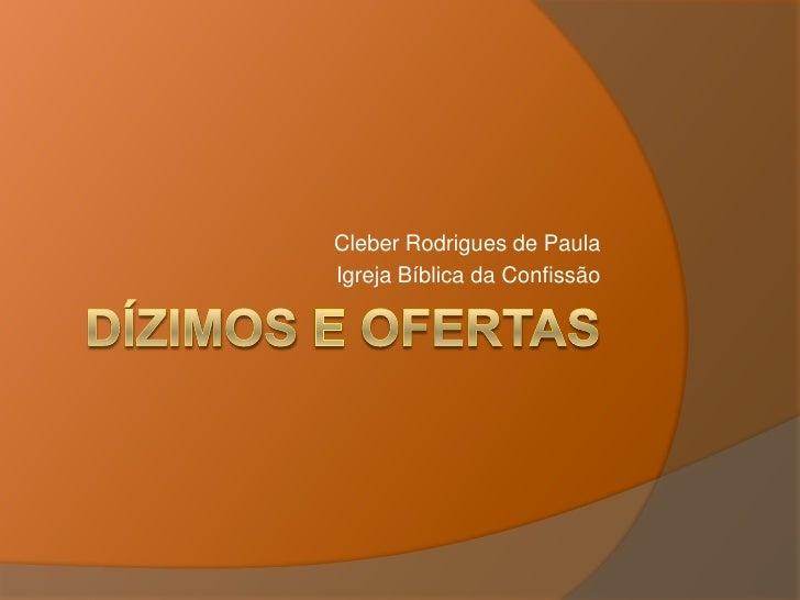 Dízimos e Ofertas<br />Cleber Rodrigues de Paula<br />Igreja Bíblica da Confissão<br />
