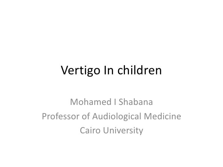 Vertigo In children       Mohamed I ShabanaProfessor of Audiological Medicine         Cairo University