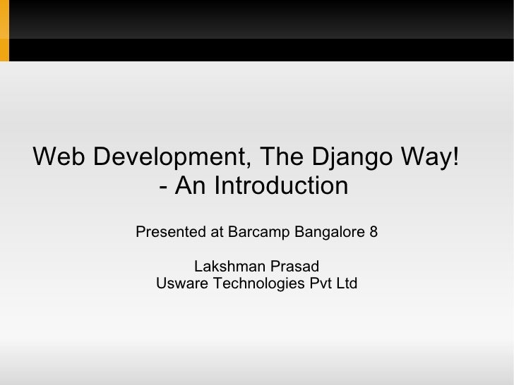 Web Development, The Django Way!  - An Introduction   Presented at Barcamp Bangalore 8 Lakshman Prasad Usware Technologies...