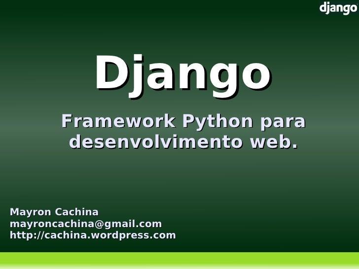 Django         Framework Python para          desenvolvimento web.   Mayron Cachina mayroncachina@gmail.com http://cachina...