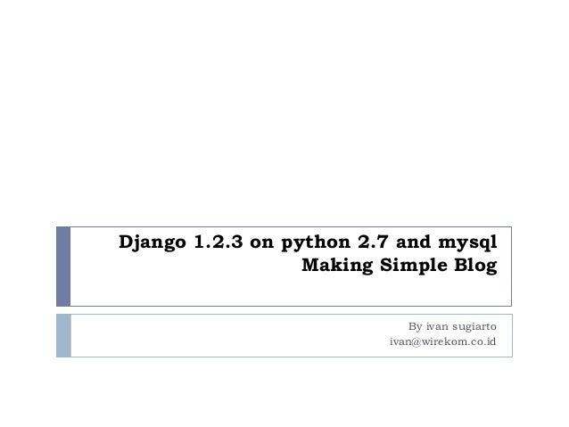 Django 1.2.3 on python 2.7 and mysql Making Simple Blog By ivan sugiarto ivan@wirekom.co.id
